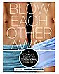Blow Each Other Away: A Couples' Guide to Sensational Oral Sex