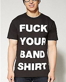 Fuck Your Band Shirt T shirt