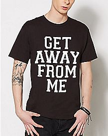Get Away From Me T Shirt