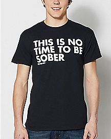 No Time To Be Sober T Shirt