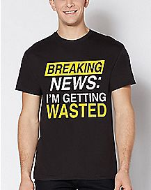 Breaking News I'm Getting Wasted T Shirt