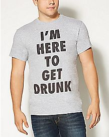 I'm Here To Get Drunk T shirt