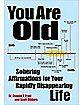 You Are Old: Sobering Affirmations for Your Rapidly Disappearing Life