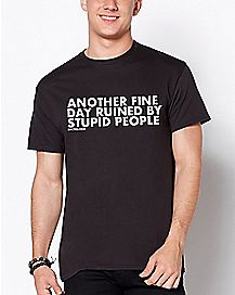 Another Fine Day Ruined By Stupid People T Shirt