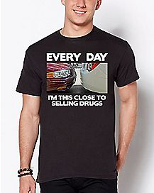 Everyday I'm This Close To Selling Drugs T Shirt