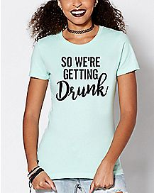 So We're Getting Drunk T Shirt
