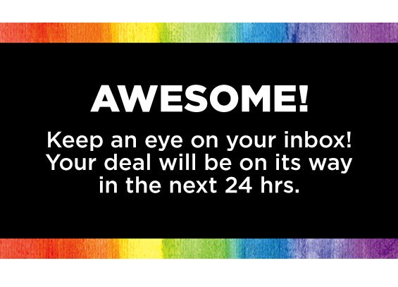 Awesome! Keep an eye on you inbox! Your deal will be on its way in the next 24 hrs.